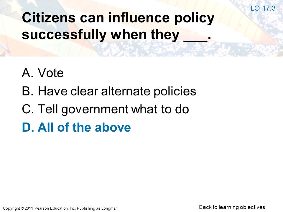 Copyright © 2011 Pearson Education, Inc. Publishing as Longman Citizens can influence policy successfully when they ___. A.Vote B.Have clear alternate