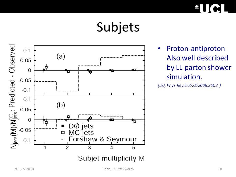 Subjets Proton-antiproton Also well described by LL parton shower simulation. (D0, Phys.Rev.D65:052008,2002. ) 30 July 201018Paris, J.Butterworth