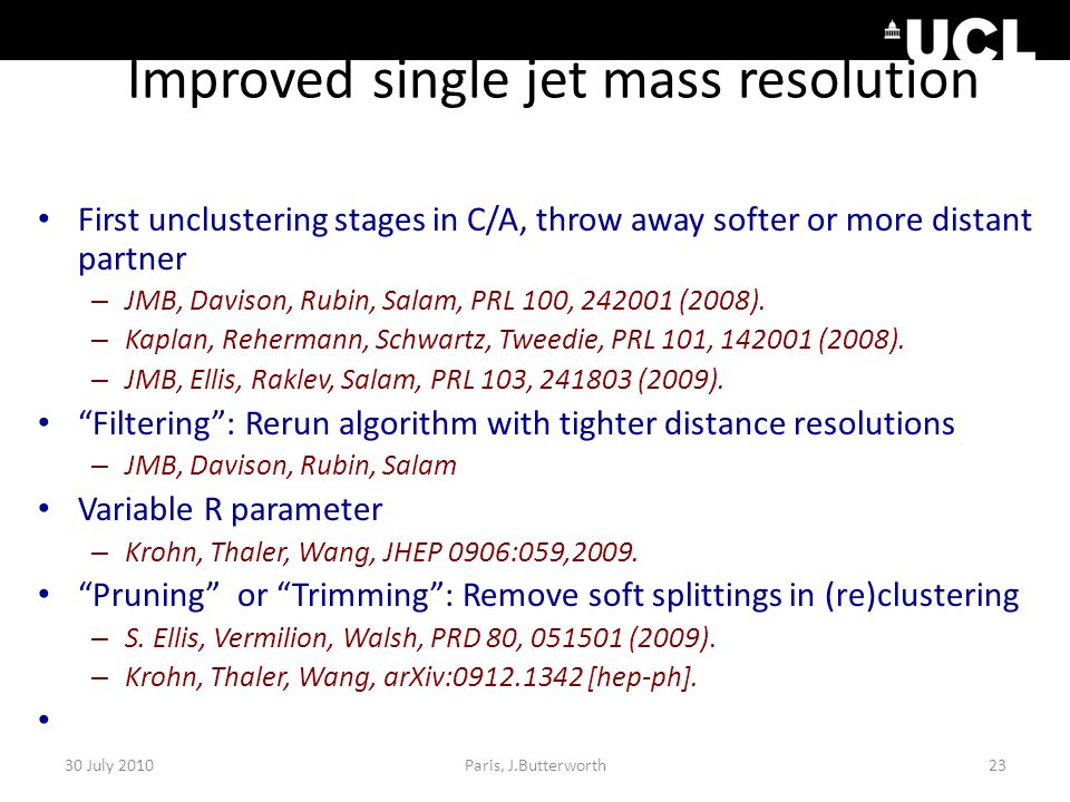 Improved single jet mass resolution First unclustering stages in C/A, throw away softer or more distant partner – JMB, Davison, Rubin, Salam, PRL 100, 242001 (2008).