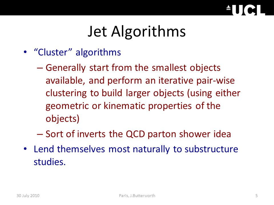 Jet Algorithms Cluster algorithms – Generally start from the smallest objects available, and perform an iterative pair-wise clustering to build larger objects (using either geometric or kinematic properties of the objects) – Sort of inverts the QCD parton shower idea Lend themselves most naturally to substructure studies.