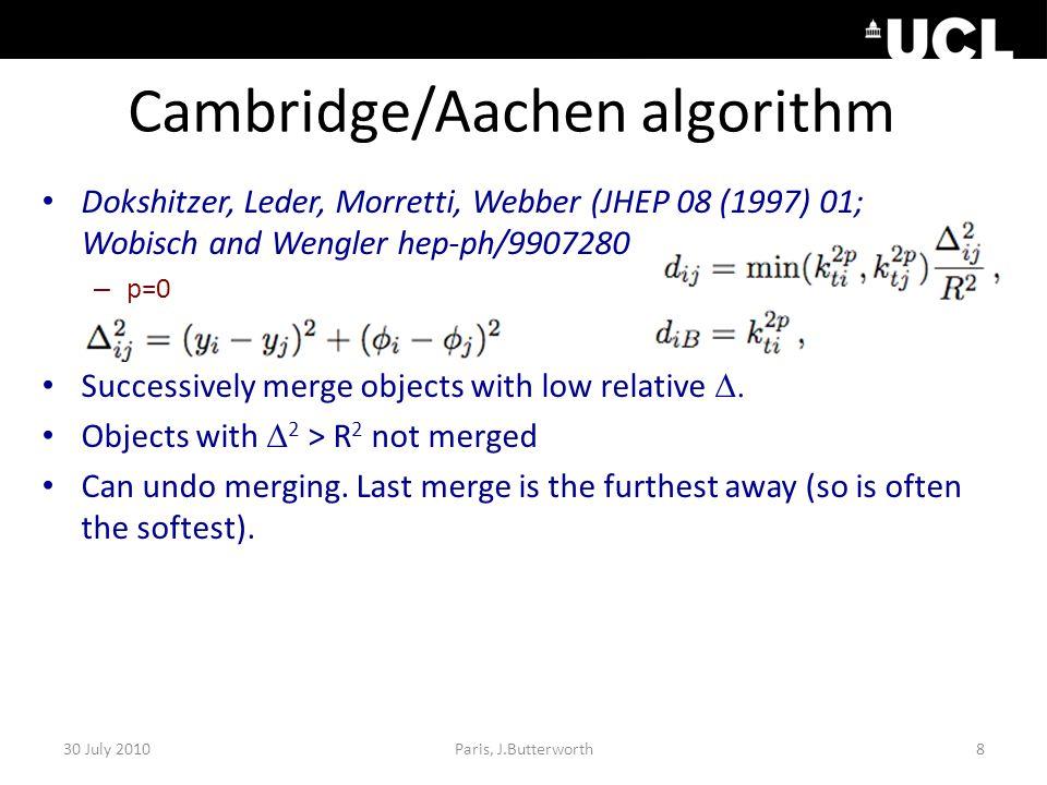 Cambridge/Aachen algorithm Dokshitzer, Leder, Morretti, Webber (JHEP 08 (1997) 01; Wobisch and Wengler hep-ph/9907280 – p=0 Successively merge objects