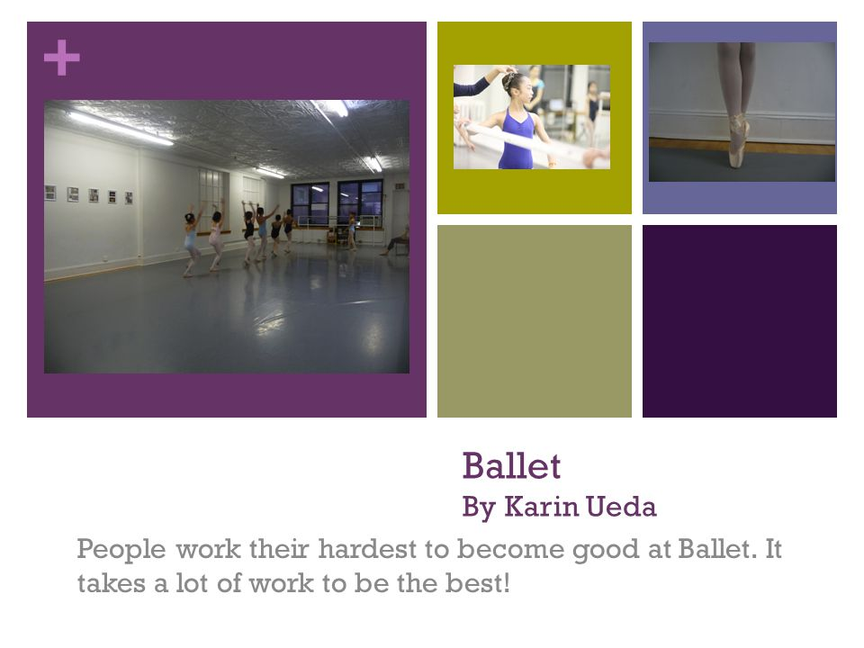 + Ballet By Karin Ueda People work their hardest to become good at Ballet. It takes a lot of work to be the best!