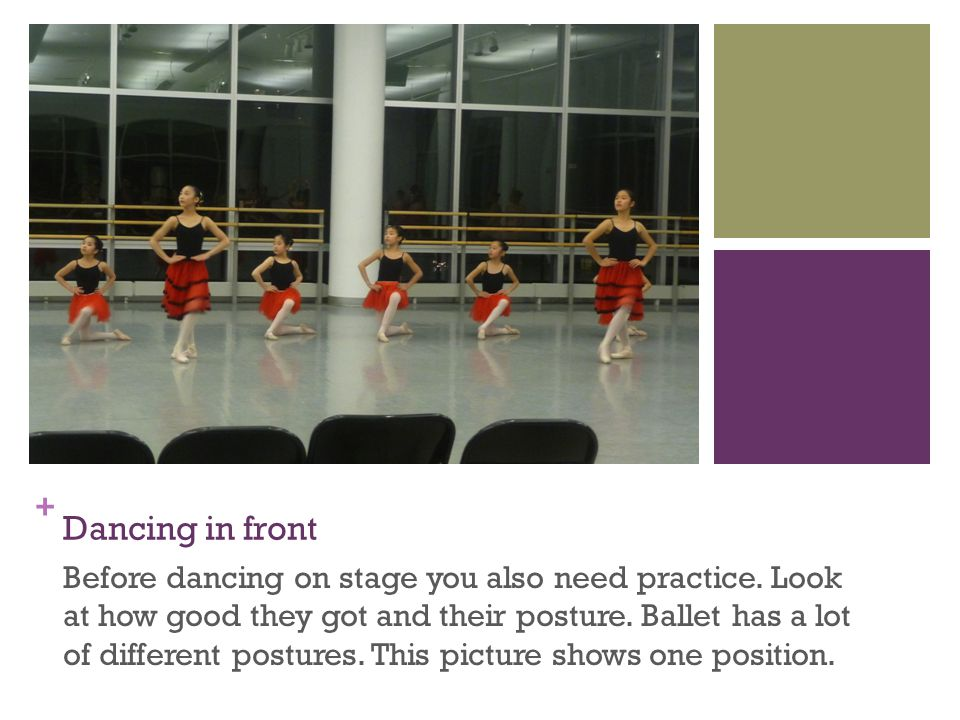 + Dancing in front Before dancing on stage you also need practice. Look at how good they got and their posture. Ballet has a lot of different postures