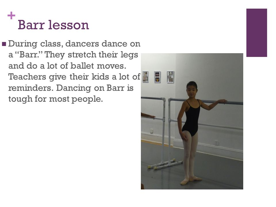 """+ Barr lesson During class, dancers dance ona """"Barr."""" They stretch their legsand do a lot of ballet moves.Teachers give their kids a lot ofreminders."""