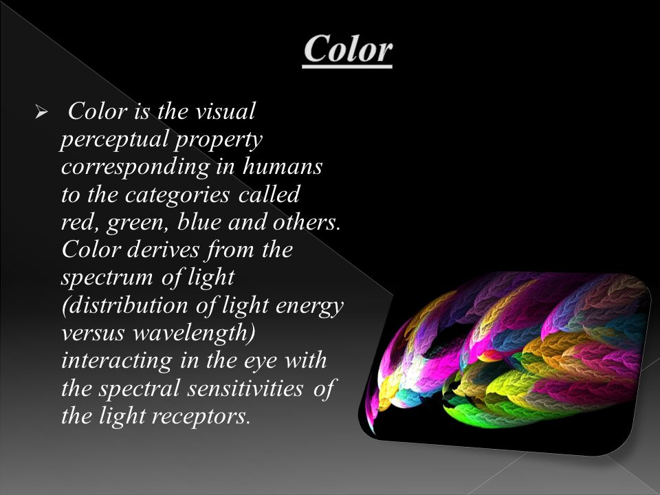  Color is the visual perceptual property corresponding in humans to the categories called red, green, blue and others.