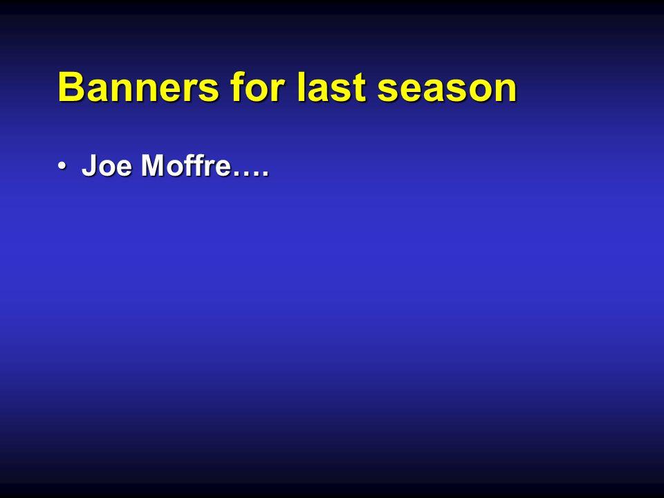 Banners for last season Joe Moffre….Joe Moffre….