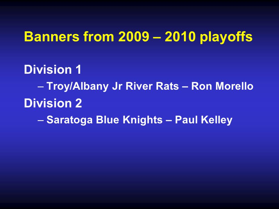 Banners from 2009 – 2010 playoffs Division 1 – –Troy/Albany Jr River Rats – Ron Morello Division 2 – –Saratoga Blue Knights – Paul Kelley