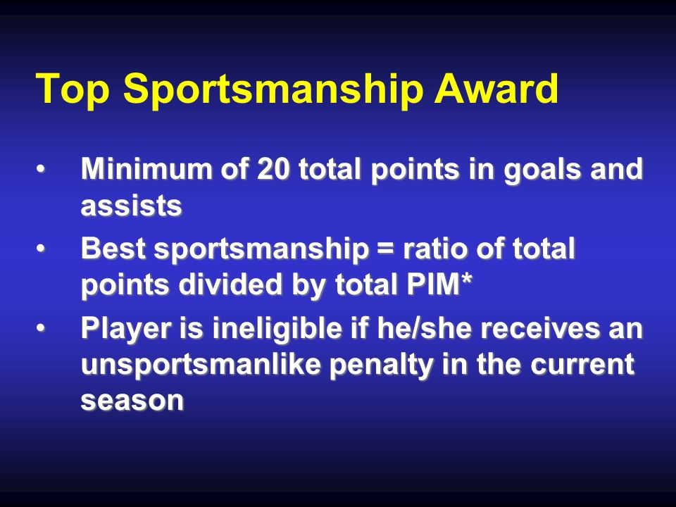 Top Sportsmanship Award Minimum of 20 total points in goals and assistsMinimum of 20 total points in goals and assists Best sportsmanship = ratio of total points divided by total PIM*Best sportsmanship = ratio of total points divided by total PIM* Player is ineligible if he/she receives an unsportsmanlike penalty in the current seasonPlayer is ineligible if he/she receives an unsportsmanlike penalty in the current season