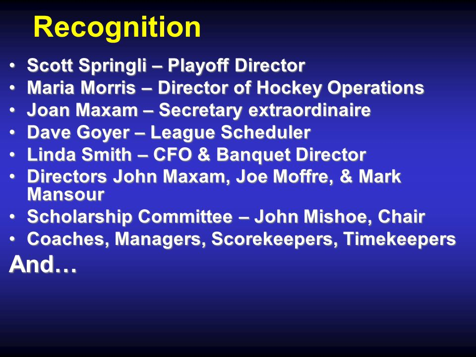 Recognition Scott Springli – Playoff DirectorScott Springli – Playoff Director Maria Morris – Director of Hockey OperationsMaria Morris – Director of Hockey Operations Joan Maxam – Secretary extraordinaireJoan Maxam – Secretary extraordinaire Dave Goyer – League SchedulerDave Goyer – League Scheduler Linda Smith – CFO & Banquet DirectorLinda Smith – CFO & Banquet Director Directors John Maxam, Joe Moffre, & Mark MansourDirectors John Maxam, Joe Moffre, & Mark Mansour Scholarship Committee – John Mishoe, ChairScholarship Committee – John Mishoe, Chair Coaches, Managers, Scorekeepers, TimekeepersCoaches, Managers, Scorekeepers, TimekeepersAnd…