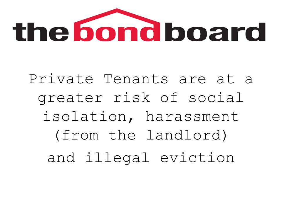 Private Tenants are at a greater risk of social isolation, harassment (from the landlord) and illegal eviction