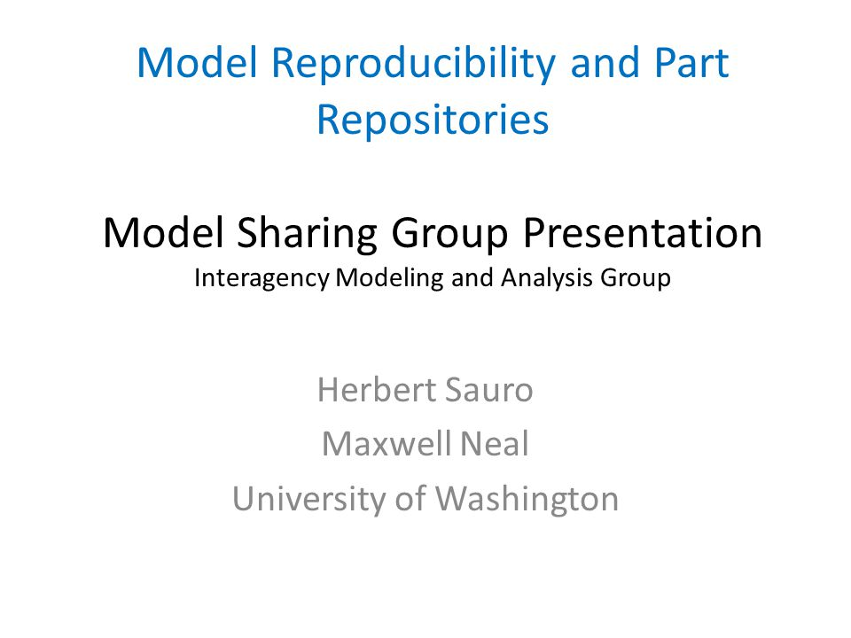 Model Reproducibility and Part Repositories Model Sharing Group Presentation Interagency Modeling and Analysis Group Herbert Sauro Maxwell Neal Univer