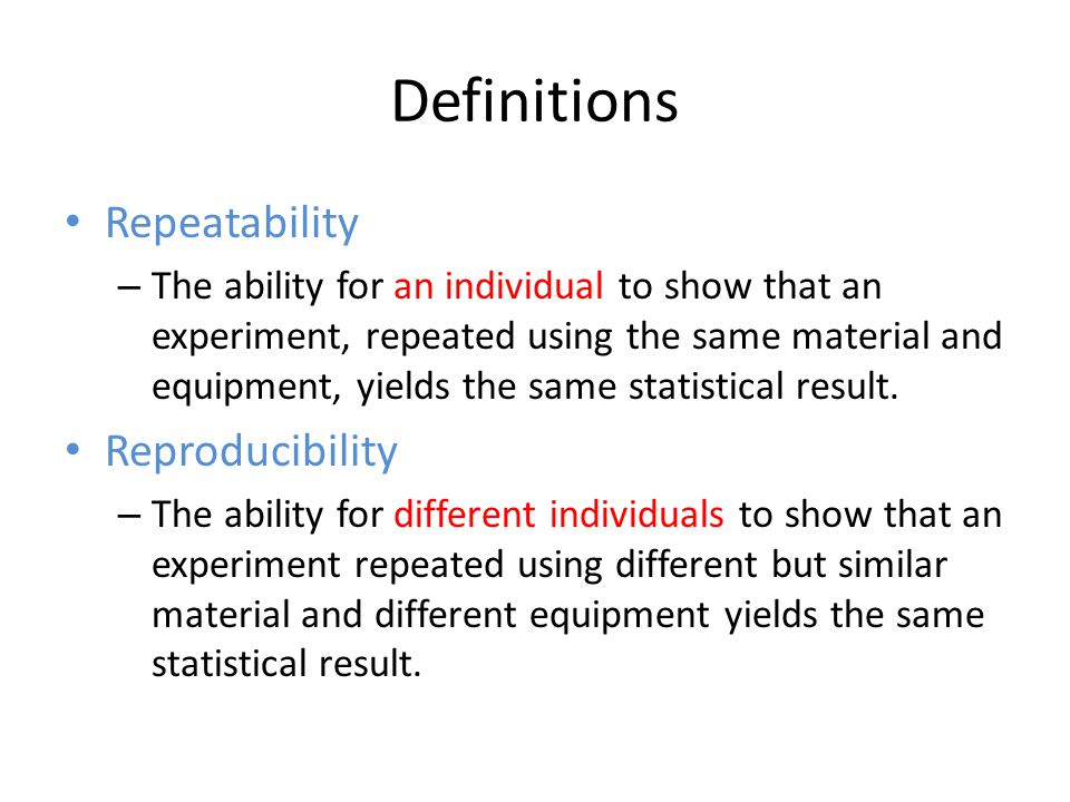 Definitions Repeatability – The ability for an individual to show that an experiment, repeated using the same material and equipment, yields the same