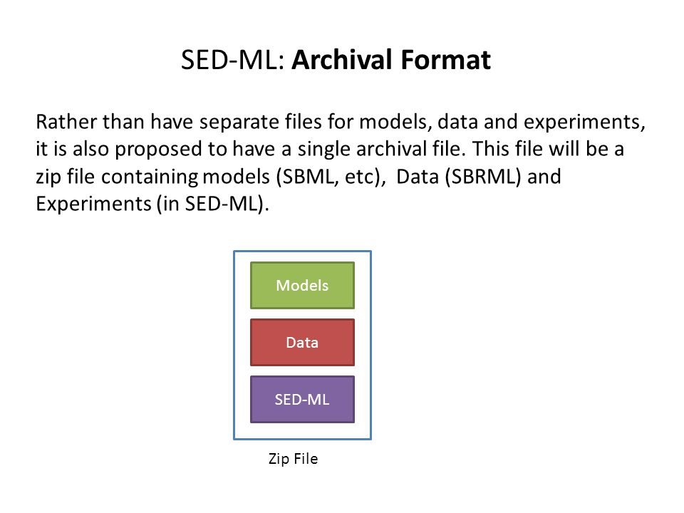 SED-ML: Archival Format Rather than have separate files for models, data and experiments, it is also proposed to have a single archival file. This fil