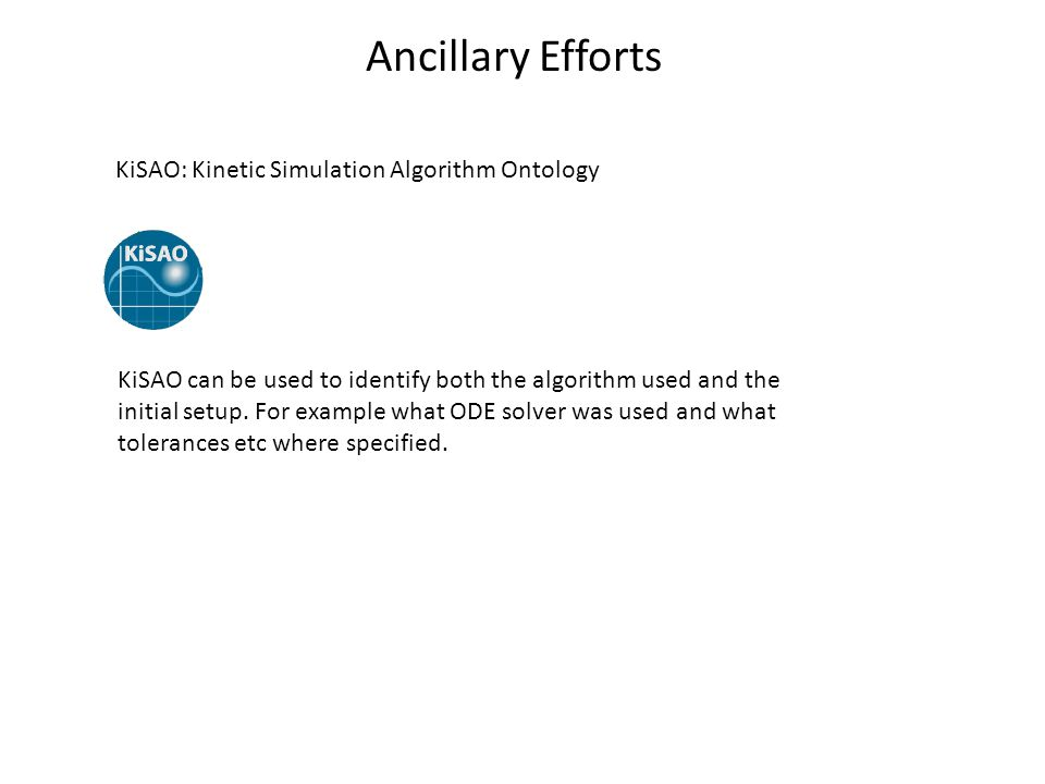 Ancillary Efforts KiSAO: Kinetic Simulation Algorithm Ontology KiSAO can be used to identify both the algorithm used and the initial setup. For exampl