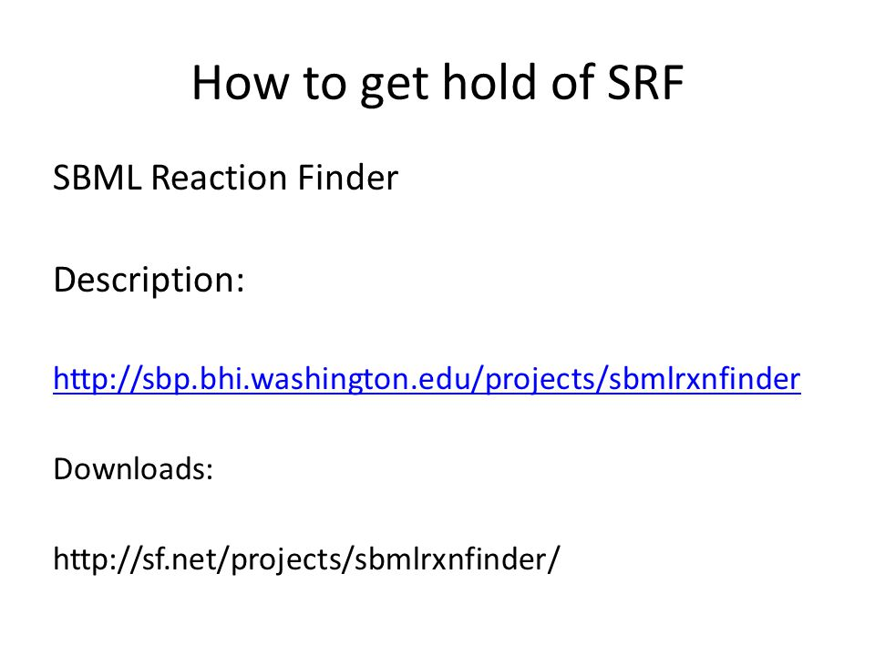 How to get hold of SRF SBML Reaction Finder Description: http://sbp.bhi.washington.edu/projects/sbmlrxnfinder Downloads: http://sf.net/projects/sbmlrx
