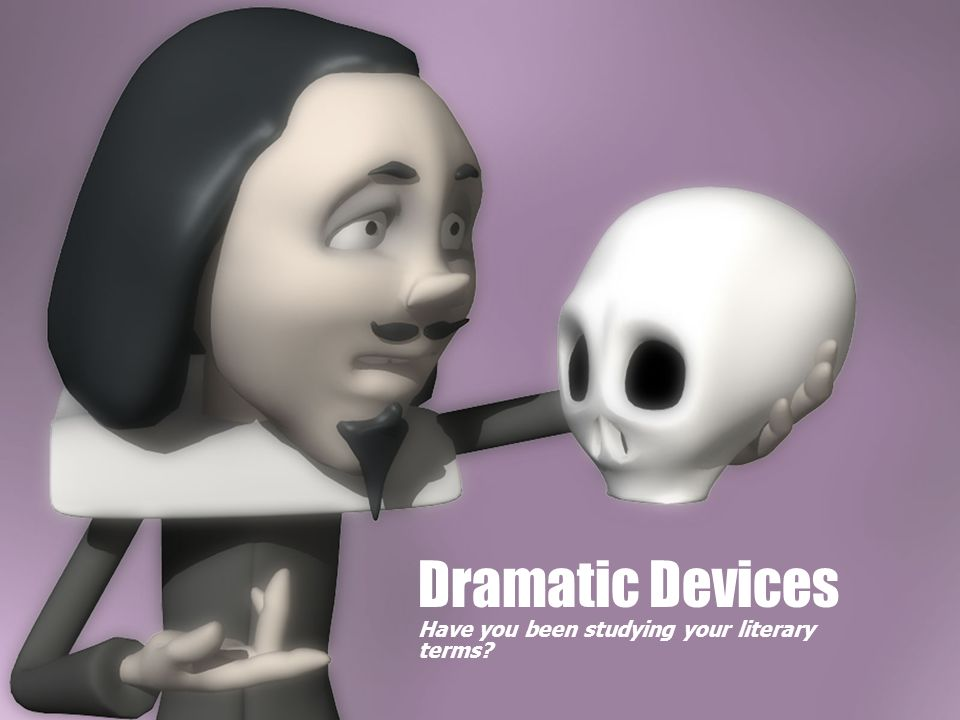 Dramatic Devices Have you been studying your literary terms?