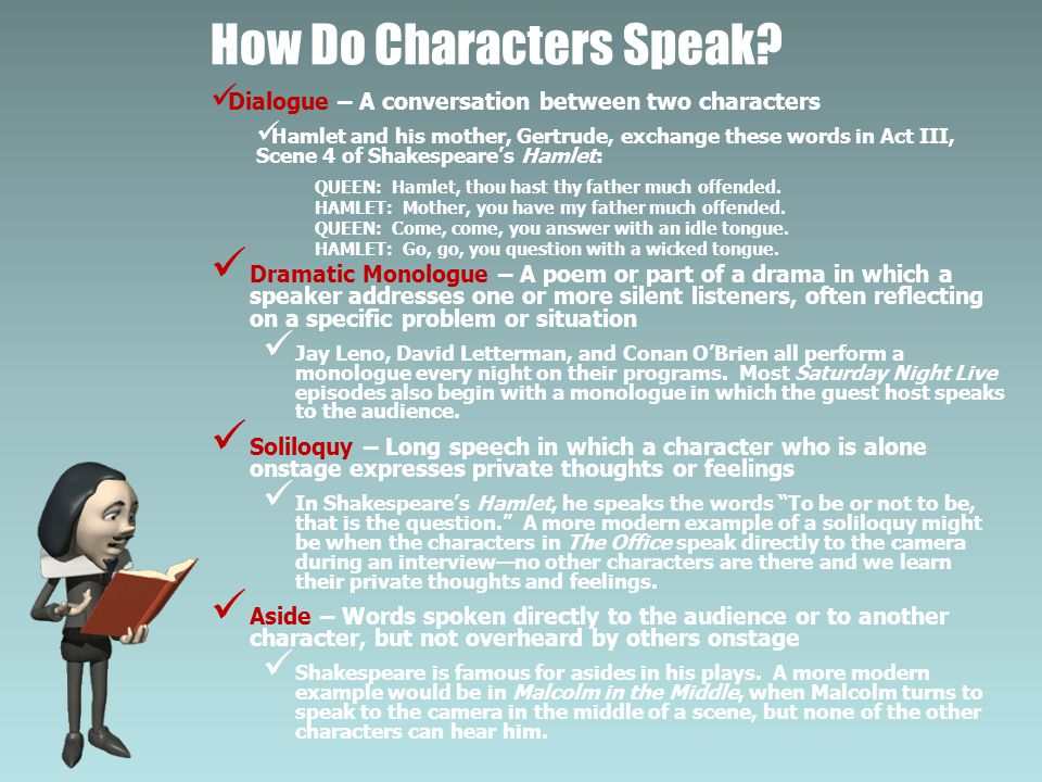 How Do Characters Speak? Dialogue – A conversation between two characters Hamlet and his mother, Gertrude, exchange these words in Act III, Scene 4 of