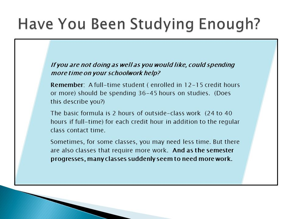 If you are not doing as well as you would like, could spending more time on your schoolwork help.