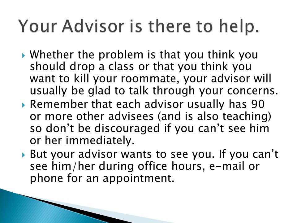  Whether the problem is that you think you should drop a class or that you think you want to kill your roommate, your advisor will usually be glad to talk through your concerns.