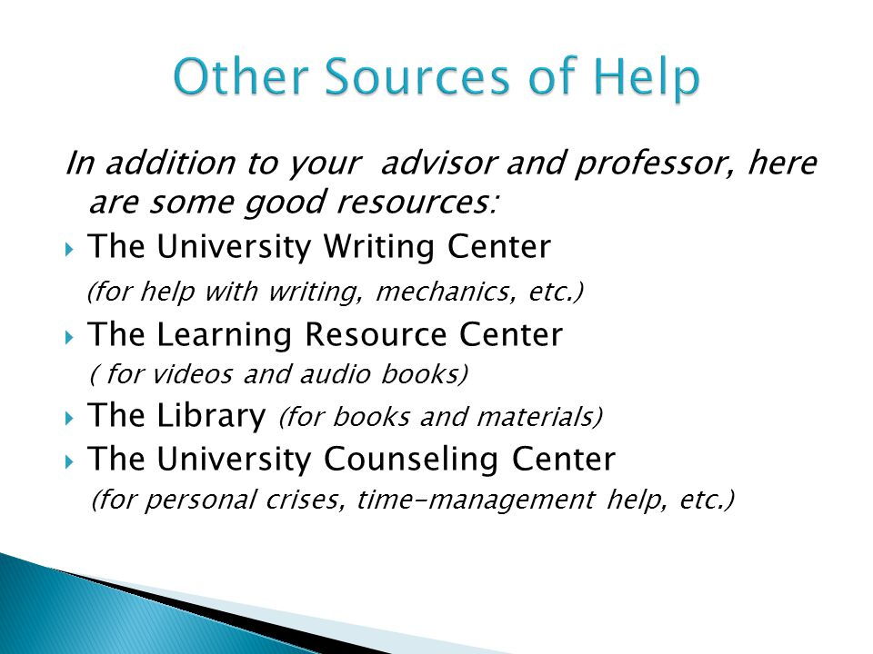 In addition to your advisor and professor, here are some good resources:  The University Writing Center (for help with writing, mechanics, etc.)  The Learning Resource Center ( for videos and audio books)  The Library (for books and materials)  The University Counseling Center (for personal crises, time-management help, etc.)
