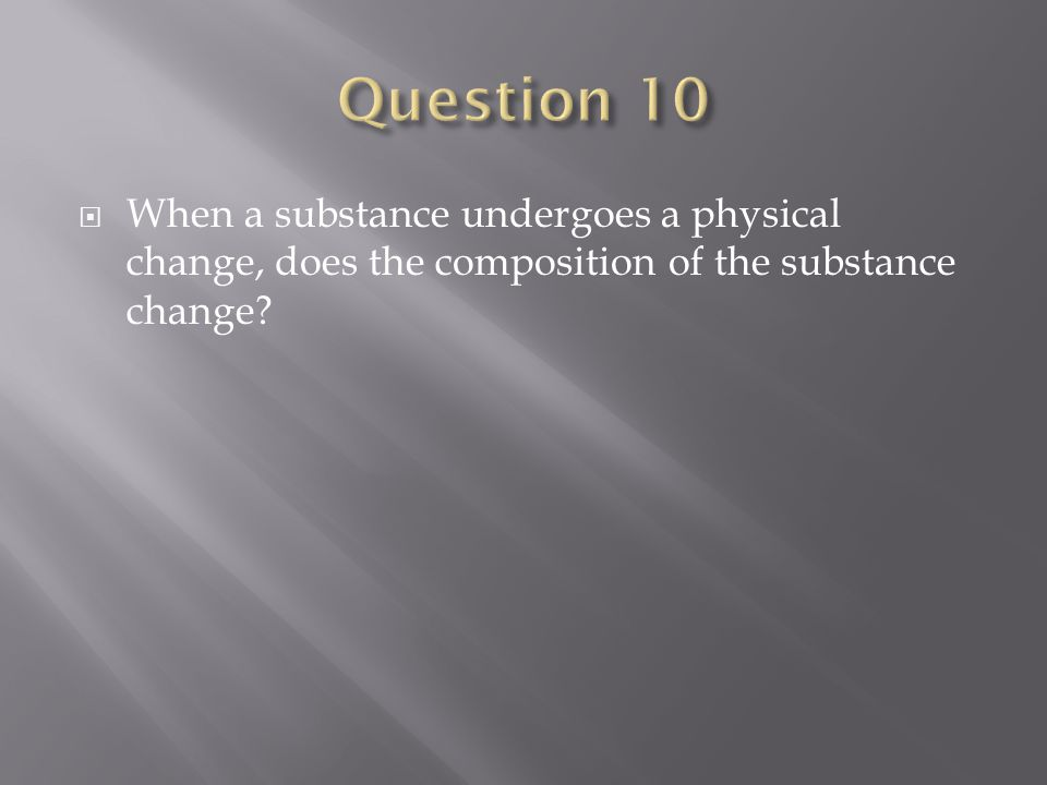  When a substance undergoes a physical change, does the composition of the substance change