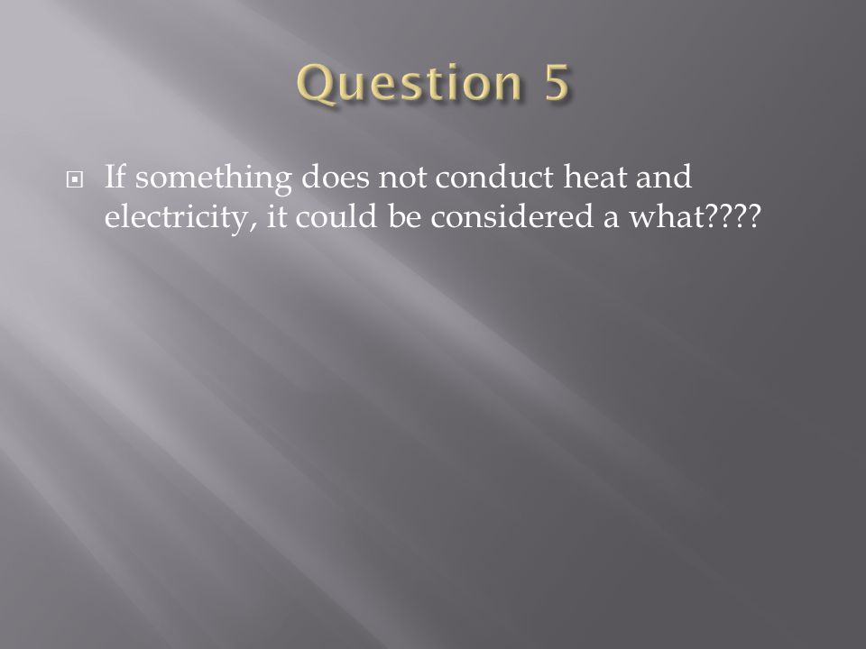  If something does not conduct heat and electricity, it could be considered a what