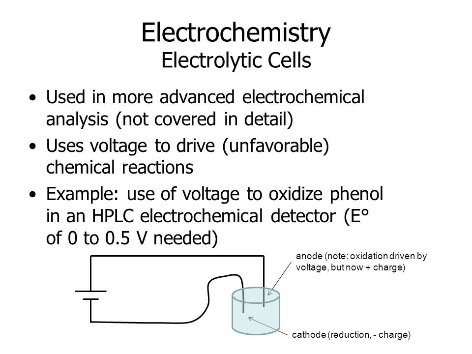 Electrochemistry Electrolytic Cells Used in more advanced electrochemical analysis (not covered in detail) Uses voltage to drive (unfavorable) chemical reactions Example: use of voltage to oxidize phenol in an HPLC electrochemical detector (E° of 0 to 0.5 V needed) anode (note: oxidation driven by voltage, but now + charge) cathode (reduction, - charge)