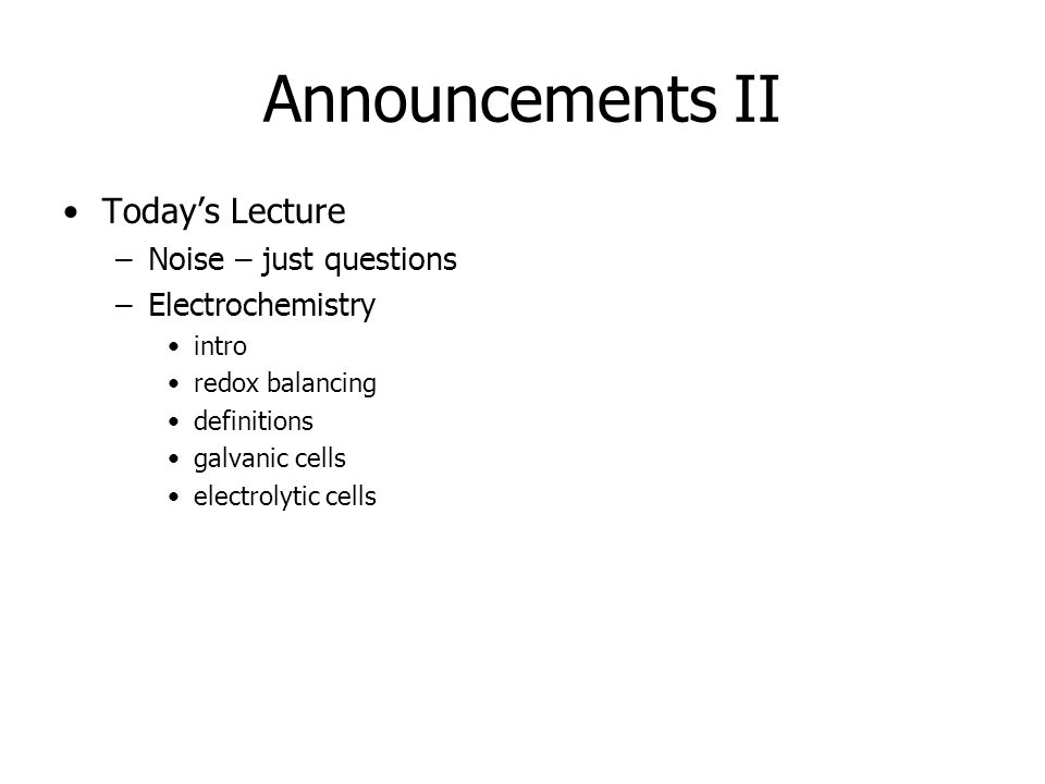 Announcements II Today's Lecture –Noise – just questions –Electrochemistry intro redox balancing definitions galvanic cells electrolytic cells
