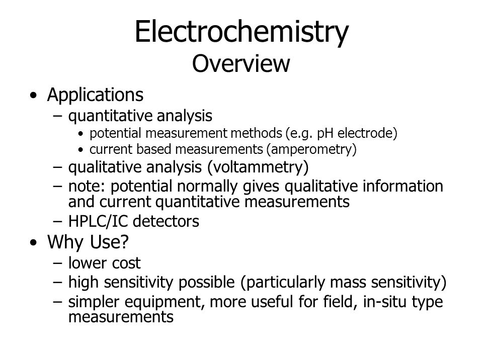Electrochemistry Overview Applications –quantitative analysis potential measurement methods (e.g. pH electrode) current based measurements (amperometr