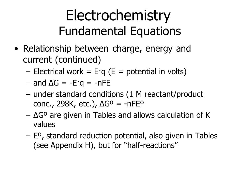Electrochemistry Fundamental Equations Relationship between charge, energy and current (continued) –Electrical work = E·q (E = potential in volts) –and ΔG = -E·q = -nFE –under standard conditions (1 M reactant/product conc., 298K, etc.), ΔGº = -nFEº –ΔGº are given in Tables and allows calculation of K values –Eº, standard reduction potential, also given in Tables (see Appendix H), but for half-reactions