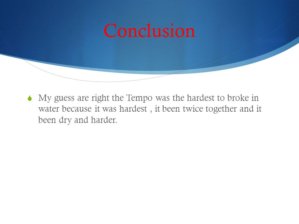 Conclusion  My guess are right the Tempo was the hardest to broke in water because it was hardest, it been twice together and it been dry and harder.
