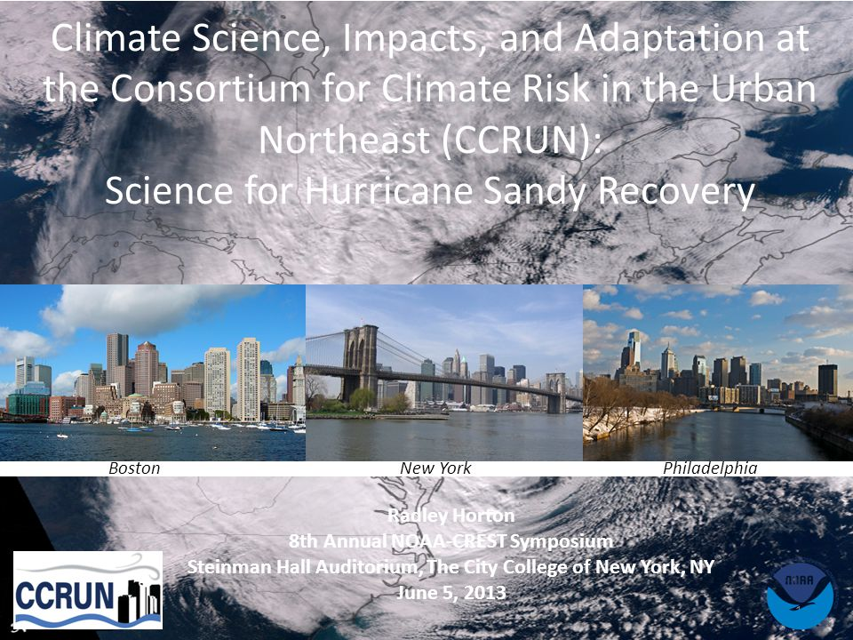 1 Climate Science, Impacts, and Adaptation at the Consortium for Climate Risk in the Urban Northeast (CCRUN): Science for Hurricane Sandy Recovery BostonNew YorkPhiladelphia Radley Horton 8th Annual NOAA‐CREST Symposium Steinman Hall Auditorium, The City College of New York, NY June 5, 2013