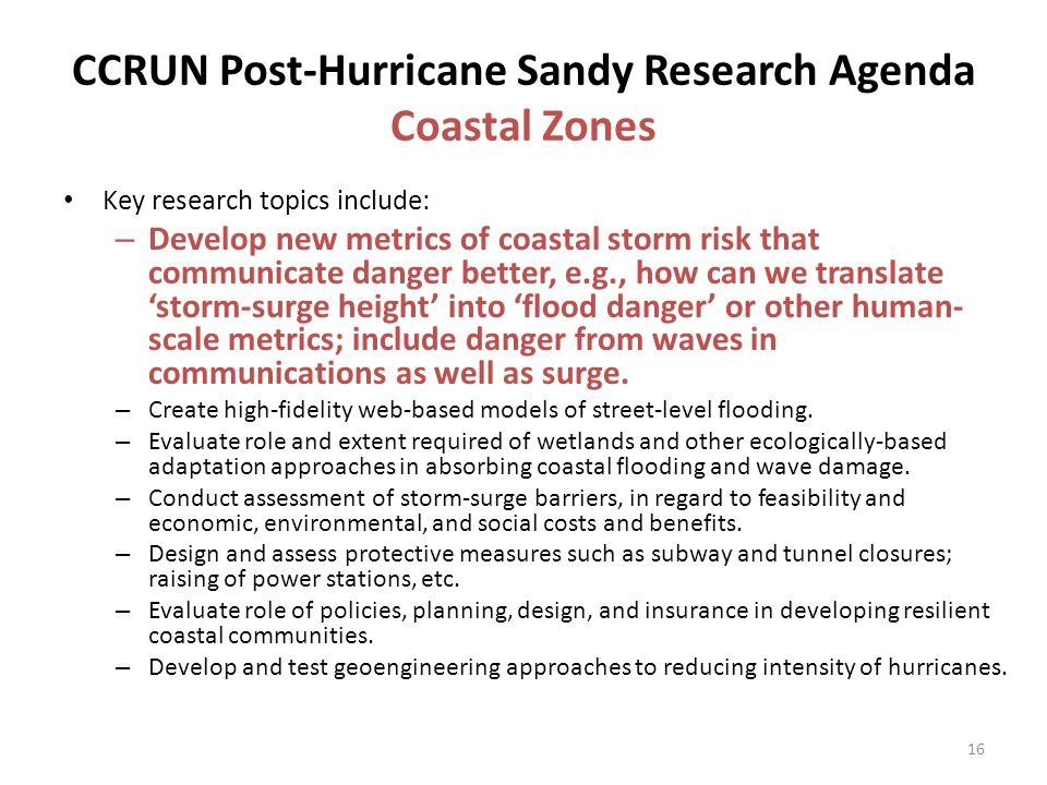 CCRUN Post-Hurricane Sandy Research Agenda Coastal Zones Key research topics include: – Develop new metrics of coastal storm risk that communicate danger better, e.g., how can we translate 'storm-surge height' into 'flood danger' or other human- scale metrics; include danger from waves in communications as well as surge.