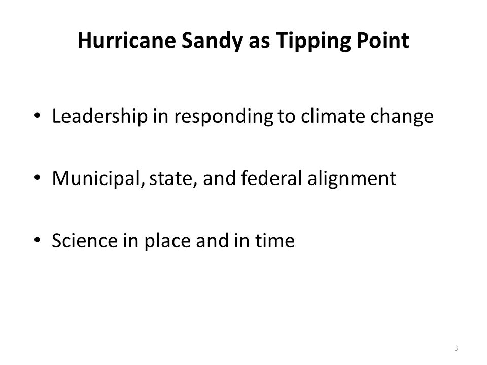 Hurricane Sandy as Tipping Point Leadership in responding to climate change Municipal, state, and federal alignment Science in place and in time 3