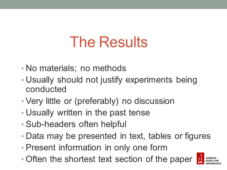 Some Guidelines for the Results Focus on data related to stated objectives and hypotheses Be selective in terms of data presented Do not repeat table/figure titles; explain only points from tables or figures that are not obvious Make sure text/figures/tables are consistent!