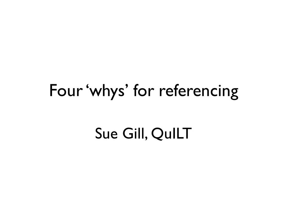 Four 'whys' for referencing Sue Gill, QuILT