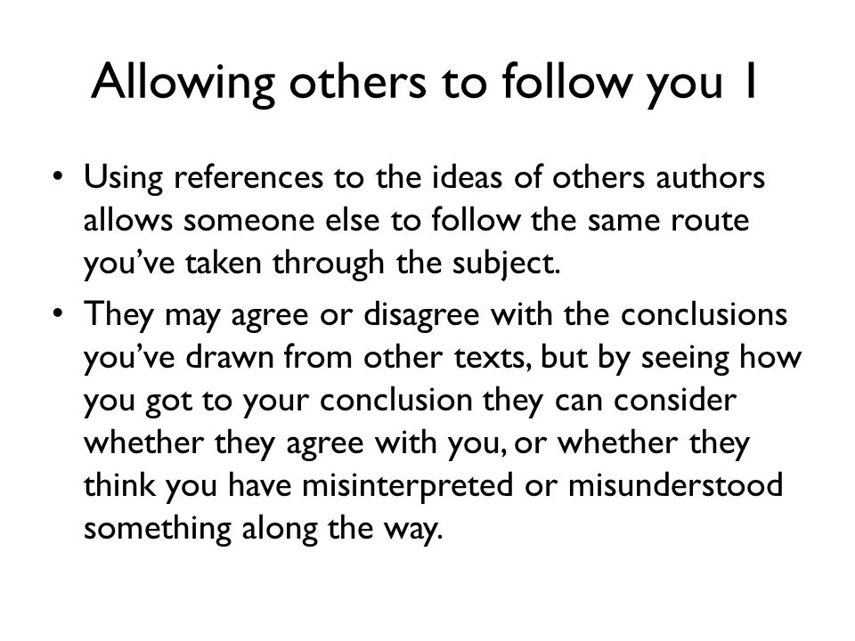 Allowing others to follow you 1 Using references to the ideas of others authors allows someone else to follow the same route you've taken through the