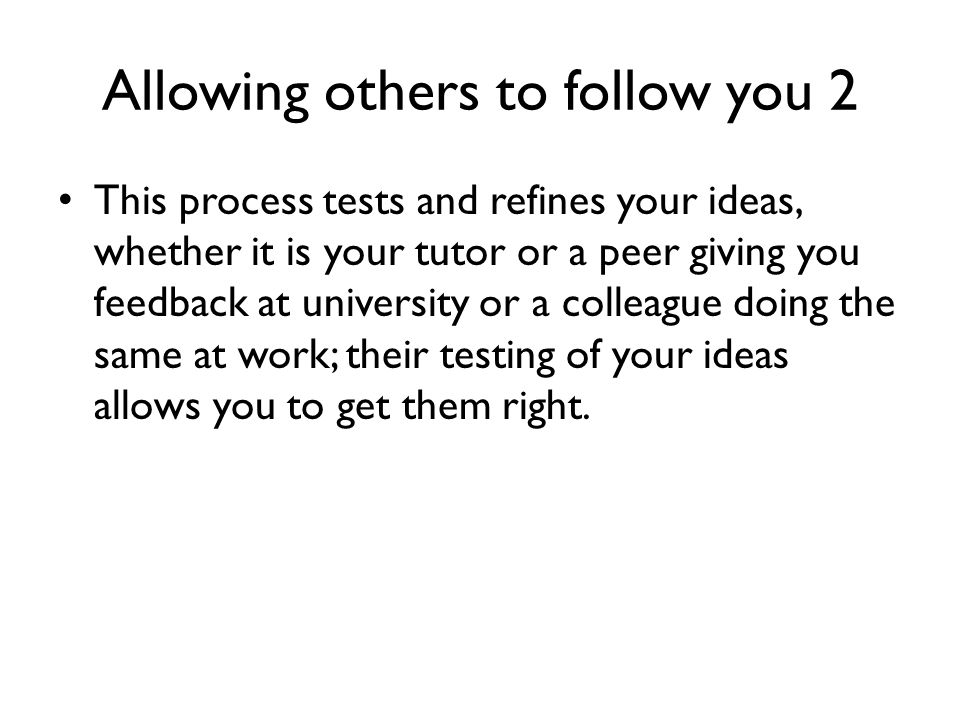 Allowing others to follow you 2 This process tests and refines your ideas, whether it is your tutor or a peer giving you feedback at university or a c