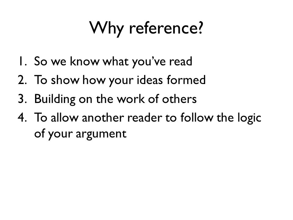 Why reference? 1.So we know what you've read 2.To show how your ideas formed 3.Building on the work of others 4.To allow another reader to follow the