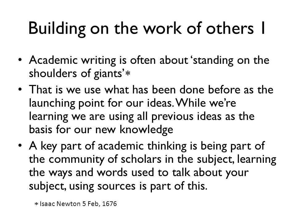 Building on the work of others 1 Academic writing is often about 'standing on the shoulders of giants'  That is we use what has been done before as t