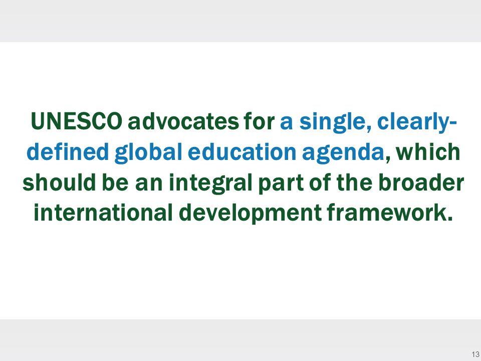 13 UNESCO advocates for a single, clearly- defined global education agenda, which should be an integral part of the broader international development framework.