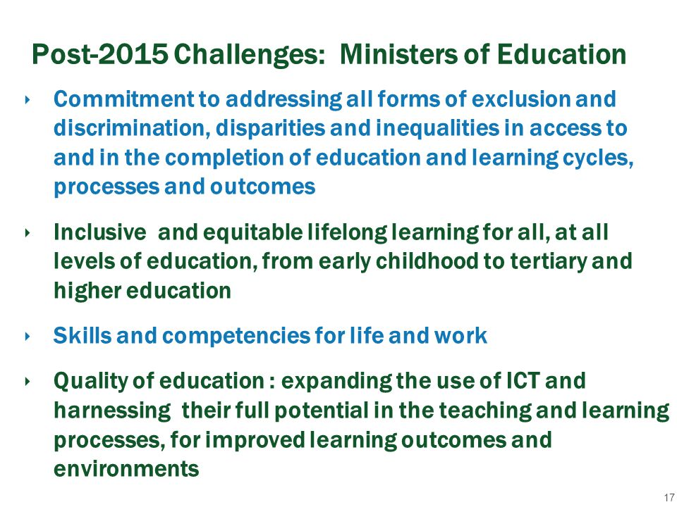 Post-2015 Challenges: Ministers of Education ‣ Commitment to addressing all forms of exclusion and discrimination, disparities and inequalities in access to and in the completion of education and learning cycles, processes and outcomes ‣ Inclusive and equitable lifelong learning for all, at all levels of education, from early childhood to tertiary and higher education ‣ Skills and competencies for life and work ‣ Quality of education : expanding the use of ICT and harnessing their full potential in the teaching and learning processes, for improved learning outcomes and environments 17