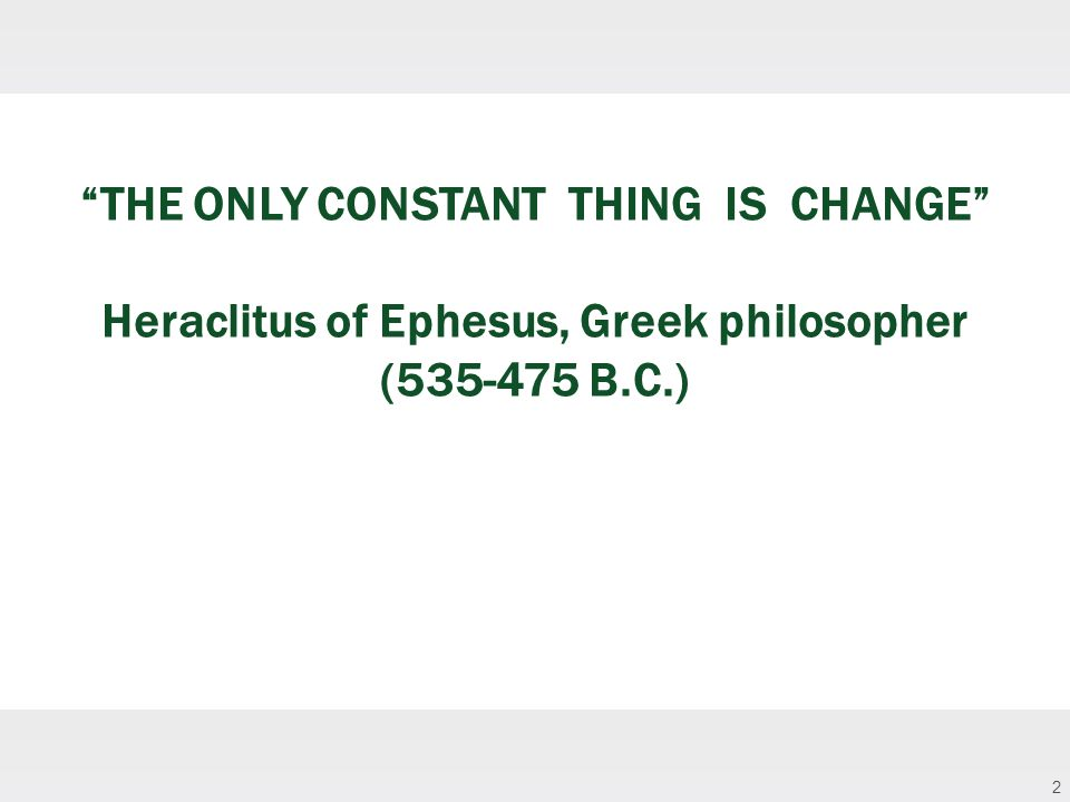 2 THE ONLY CONSTANT THING IS CHANGE Heraclitus of Ephesus, Greek philosopher (535-475 B.C.)