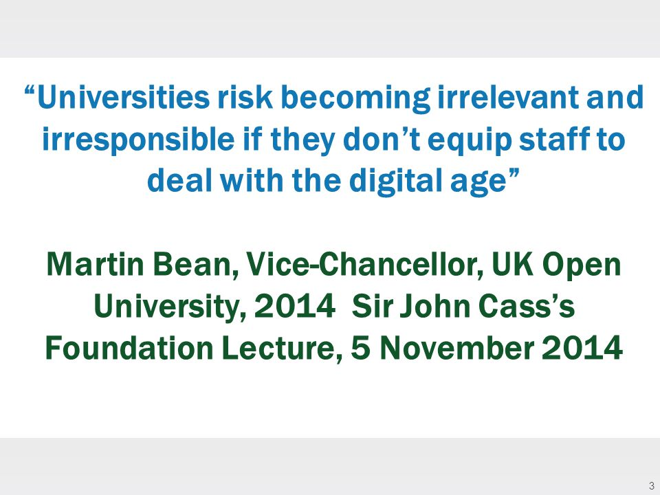 3 Universities risk becoming irrelevant and irresponsible if they don't equip staff to deal with the digital age Martin Bean, Vice-Chancellor, UK Open University, 2014 Sir John Cass's Foundation Lecture, 5 November 2014