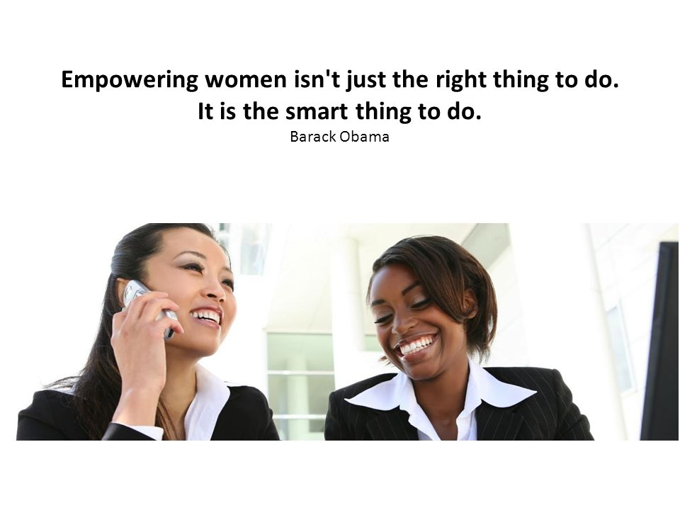 Empowering women isn t just the right thing to do. It is the smart thing to do. Barack Obama