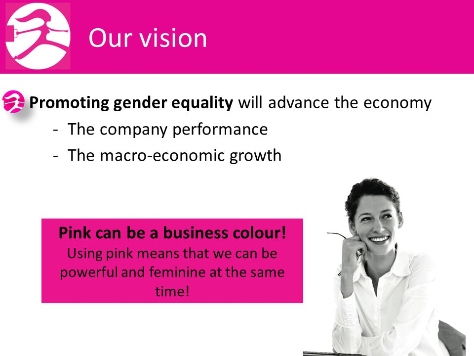 Our vision Promoting gender equality will advance the economy -The company performance -The macro-economic growth Pink can be a business colour.