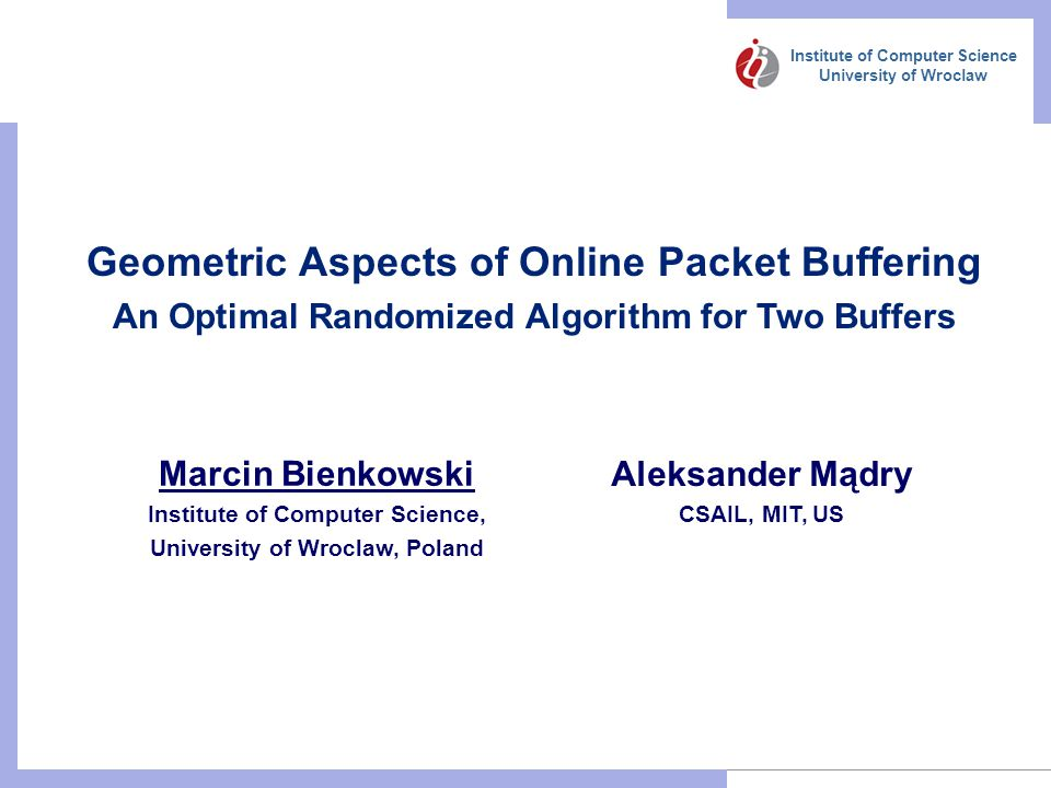 Institute of Computer Science University of Wroclaw Geometric Aspects of Online Packet Buffering An Optimal Randomized Algorithm for Two Buffers Marcin Bienkowski Institute of Computer Science, University of Wroclaw, Poland Aleksander Mądry CSAIL, MIT, US