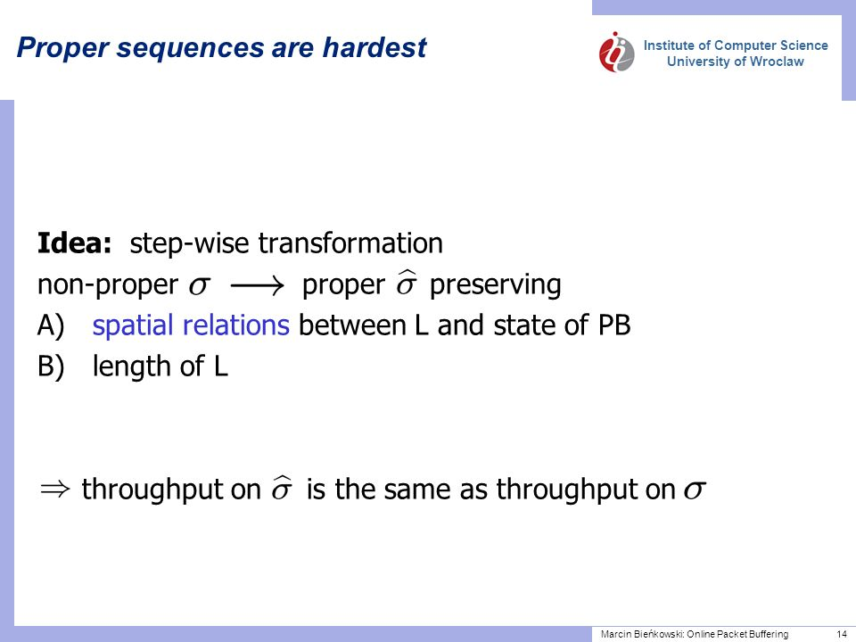 Institute of Computer Science University of Wroclaw Marcin Bieńkowski: Online Packet Buffering 14 Proper sequences are hardest Idea: step-wise transformation non-proper proper preserving A) spatial relations between L and state of PB B) length of L throughput on is the same as throughput on