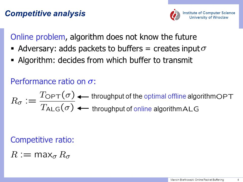 Institute of Computer Science University of Wroclaw Marcin Bieńkowski: Online Packet Buffering 4 Online problem, algorithm does not know the future  Adversary: adds packets to buffers = creates input  Algorithm: decides from which buffer to transmit Performance ratio on : Competitive ratio: Competitive analysis throughput of the optimal offline algorithm throughput of online algorithm