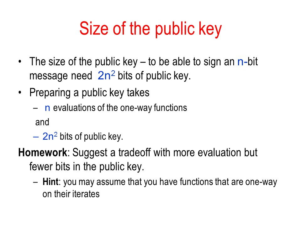 Size of the public key The size of the public key – to be able to sign an n- bit message need 2n 2 bits of public key. Preparing a public key takes –